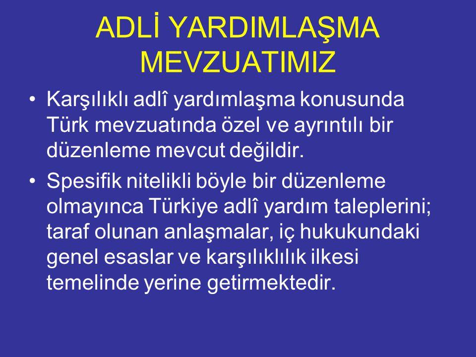 ADLİ YARDIMLAŞMA MEVZUATIMIZ Karşılıklı adlî yardımlaşma konusunda Türk mevzuatında özel ve ayrıntılı bir düzenleme mevcut değildir.