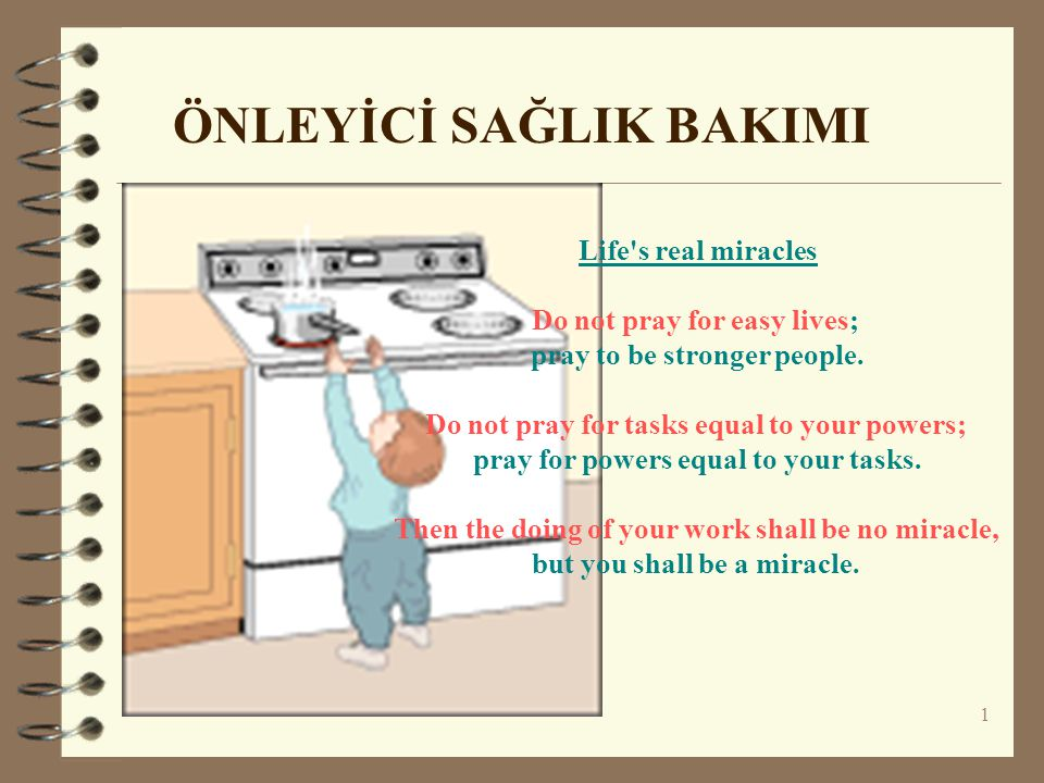 1 ÖNLEYİCİ SAĞLIK BAKIMI Life s real miracles Do not pray for easy lives; pray to be stronger people.