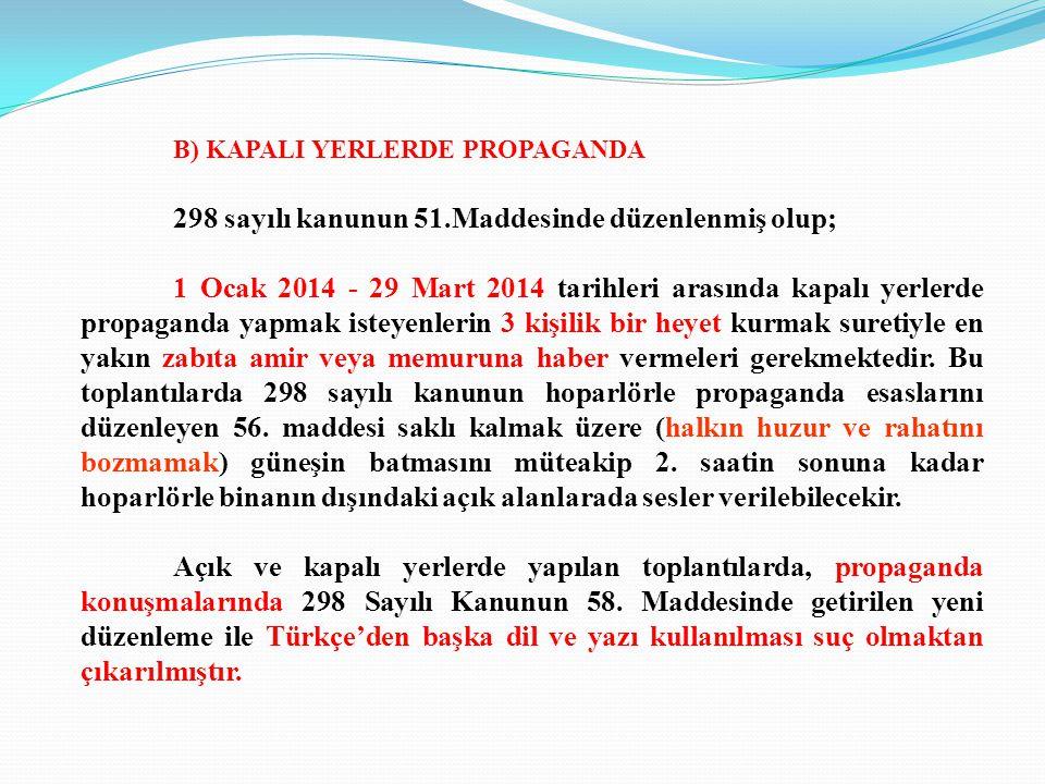 B) KAPALI YERLERDE PROPAGANDA 298 sayılı kanunun 51.Maddesinde düzenlenmiş olup; 1 Ocak 2014 - 29 Mart 2014 tarihleri arasında kapalı yerlerde propaganda yapmak isteyenlerin 3 kişilik bir heyet kurmak suretiyle en yakın zabıta amir veya memuruna haber vermeleri gerekmektedir.