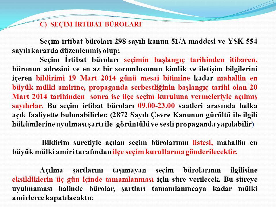 C) SEÇİM İRTİBAT BÜROLARI Seçim irtibat büroları 298 sayılı kanun 51/A maddesi ve YSK 554 sayılı kararda düzenlenmiş olup; Seçim İrtibat büroları seçimin başlangıç tarihinden itibaren, büronun adresini ve en az bir sorumlusunun kimlik ve iletişim bilgilerini içeren bildirimi 19 Mart 2014 günü mesai bitimine kadar mahallin en büyük mülki amirine, propaganda serbestliğinin başlangıç tarihi olan 20 Mart 2014 tarihinden sonra ise ilçe seçim kuruluna vermeleriyle açılmış sayılırlar.