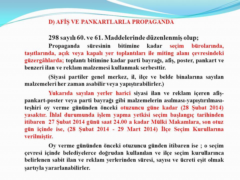 D) AFİŞ VE PANKARTLARLA PROPAGANDA 298 sayılı 60. ve 61. Maddelerinde düzenlenmiş olup; Propaganda süresinin bitimine kadar seçim bürolarında, taşıtla