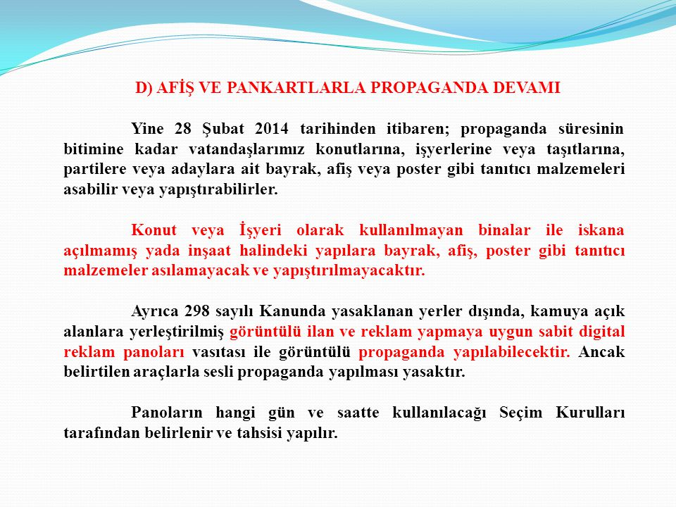 D) AFİŞ VE PANKARTLARLA PROPAGANDA DEVAMI Yine 28 Şubat 2014 tarihinden itibaren; propaganda süresinin bitimine kadar vatandaşlarımız konutlarına, işyerlerine veya taşıtlarına, partilere veya adaylara ait bayrak, afiş veya poster gibi tanıtıcı malzemeleri asabilir veya yapıştırabilirler.