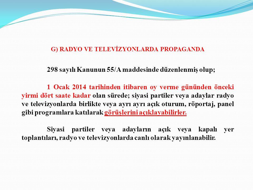 G) RADYO VE TELEVİZYONLARDA PROPAGANDA 298 sayılı Kanunun 55/A maddesinde düzenlenmiş olup; 1 Ocak 2014 tarihinden itibaren oy verme gününden önceki y