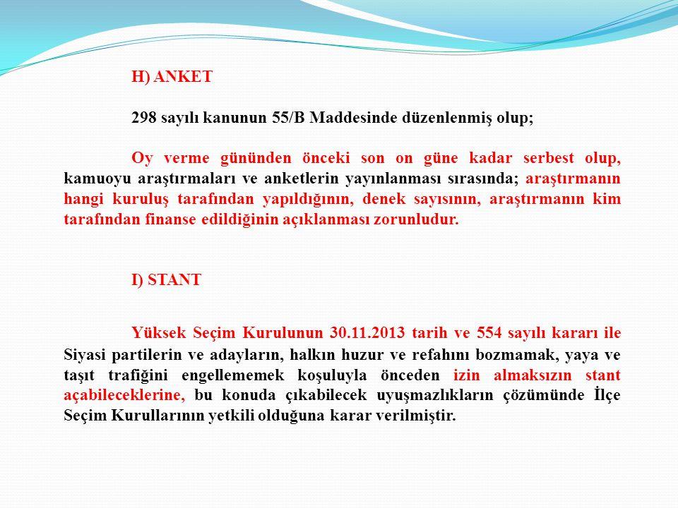 H) ANKET 298 sayılı kanunun 55/B Maddesinde düzenlenmiş olup; Oy verme gününden önceki son on güne kadar serbest olup, kamuoyu araştırmaları ve anketlerin yayınlanması sırasında; araştırmanın hangi kuruluş tarafından yapıldığının, denek sayısının, araştırmanın kim tarafından finanse edildiğinin açıklanması zorunludur.
