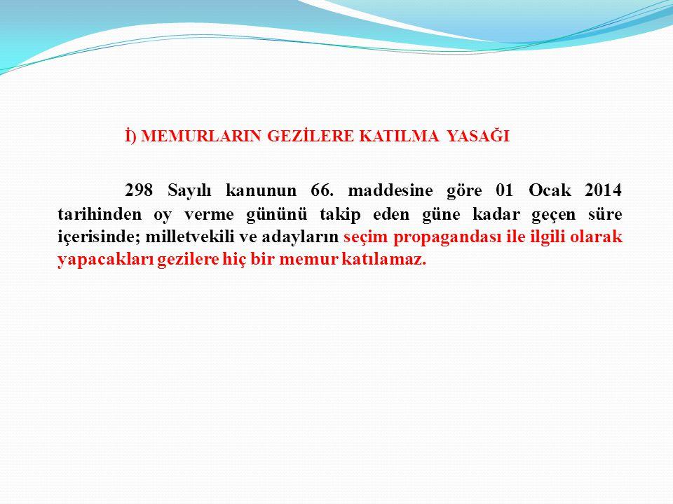 İ) MEMURLARIN GEZİLERE KATILMA YASAĞI 298 Sayılı kanunun 66. maddesine göre 01 Ocak 2014 tarihinden oy verme gününü takip eden güne kadar geçen süre i