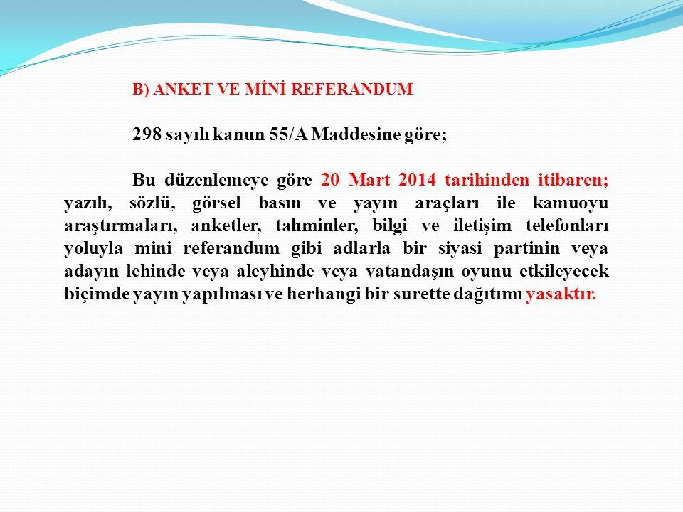 B) ANKET VE MİNİ REFERANDUM 298 sayılı kanun 55/A Maddesine göre; Bu düzenlemeye göre 20 Mart 2014 tarihinden itibaren; yazılı, sözlü, görsel basın ve