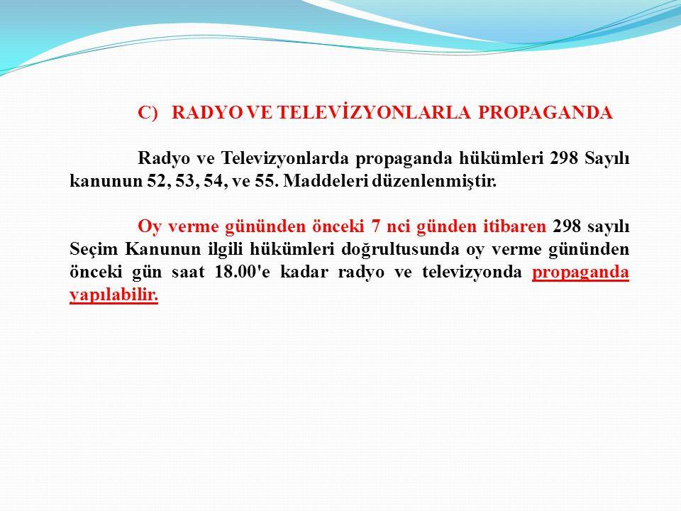 C) RADYO VE TELEVİZYONLARLA PROPAGANDA Radyo ve Televizyonlarda propaganda hükümleri 298 Sayılı kanunun 52, 53, 54, ve 55. Maddeleri düzenlenmiştir. O