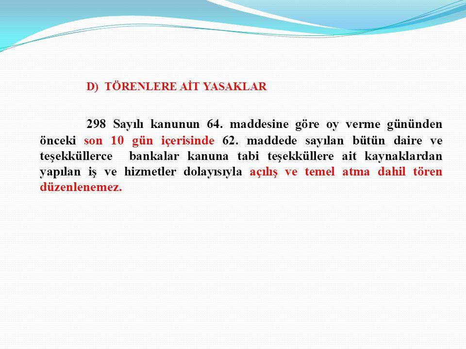 D) TÖRENLERE AİT YASAKLAR 298 Sayılı kanunun 64. maddesine göre oy verme gününden önceki son 10 gün içerisinde 62. maddede sayılan bütün daire ve teşe