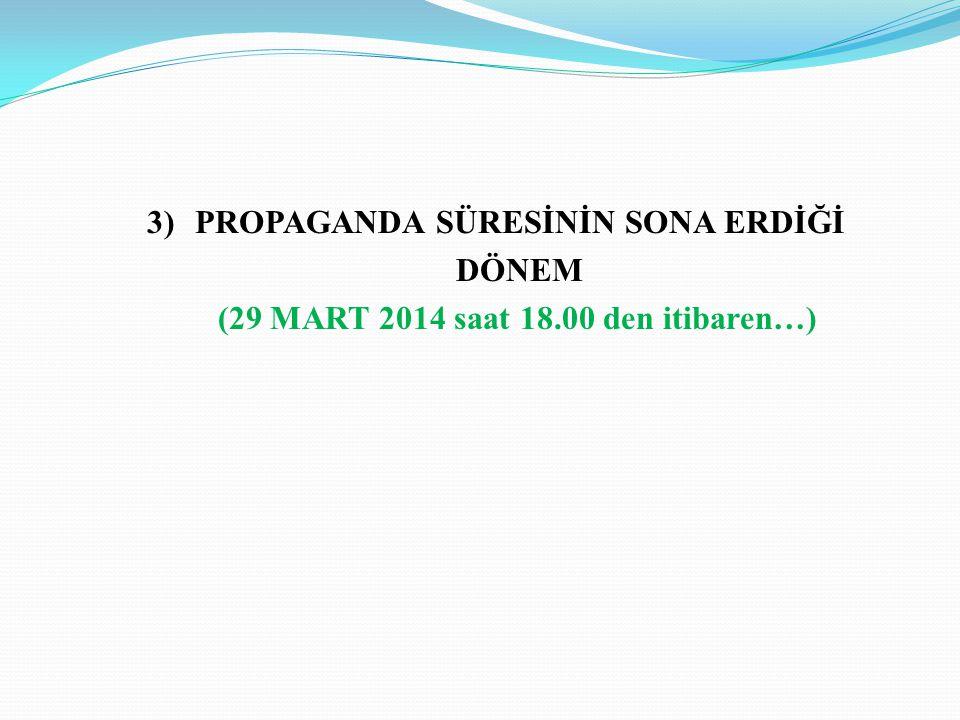 3)PROPAGANDA SÜRESİNİN SONA ERDİĞİ DÖNEM (29 MART 2014 saat 18.00 den itibaren…)