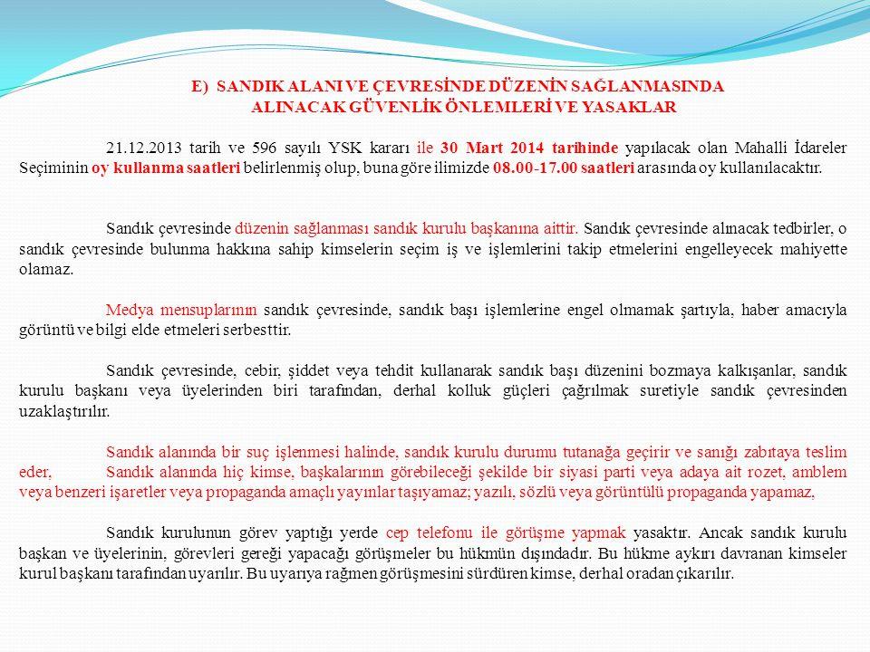 E) SANDIK ALANI VE ÇEVRESİNDE DÜZENİN SAĞLANMASINDA ALINACAK GÜVENLİK ÖNLEMLERİ VE YASAKLAR 21.12.2013 tarih ve 596 sayılı YSK kararı ile 30 Mart 2014 tarihinde yapılacak olan Mahalli İdareler Seçiminin oy kullanma saatleri belirlenmiş olup, buna göre ilimizde 08.00-17.00 saatleri arasında oy kullanılacaktır.