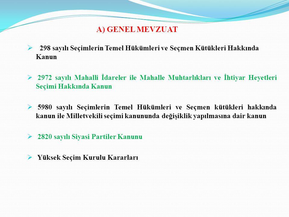 A) GENEL MEVZUAT  298 sayılı Seçimlerin Temel Hükümleri ve Seçmen Kütükleri Hakkında Kanun  2972 sayılı Mahalli İdareler ile Mahalle Muhtarlıkları ve İhtiyar Heyetleri Seçimi Hakkında Kanun  5980 sayılı Seçimlerin Temel Hükümleri ve Seçmen kütükleri hakkında kanun ile Milletvekili seçimi kanununda değişiklik yapılmasına dair kanun  2820 sayılı Siyasi Partiler Kanunu  Yüksek Seçim Kurulu Kararları