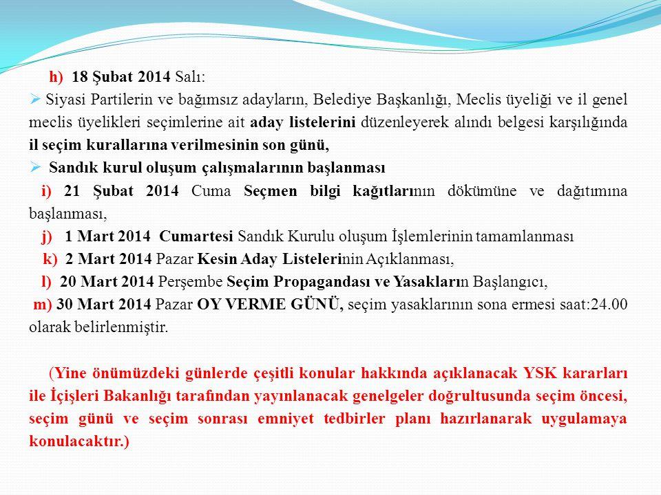 h) 18 Şubat 2014 Salı:  Siyasi Partilerin ve bağımsız adayların, Belediye Başkanlığı, Meclis üyeliği ve il genel meclis üyelikleri seçimlerine ait aday listelerini düzenleyerek alındı belgesi karşılığında il seçim kurallarına verilmesinin son günü,  Sandık kurul oluşum çalışmalarının başlanması i) 21 Şubat 2014 Cuma Seçmen bilgi kağıtlarının dökümüne ve dağıtımına başlanması, j) 1 Mart 2014 Cumartesi Sandık Kurulu oluşum İşlemlerinin tamamlanması k) 2 Mart 2014 Pazar Kesin Aday Listelerinin Açıklanması, l) 20 Mart 2014 Perşembe Seçim Propagandası ve Yasakların Başlangıcı, m) 30 Mart 2014 Pazar OY VERME GÜNÜ, seçim yasaklarının sona ermesi saat:24.00 olarak belirlenmiştir.