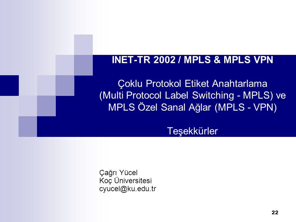 22 INET-TR 2002 / MPLS & MPLS VPN Çoklu Protokol Etiket Anahtarlama (Multi Protocol Label Switching - MPLS) ve MPLS Özel Sanal Ağlar (MPLS - VPN) Teşe