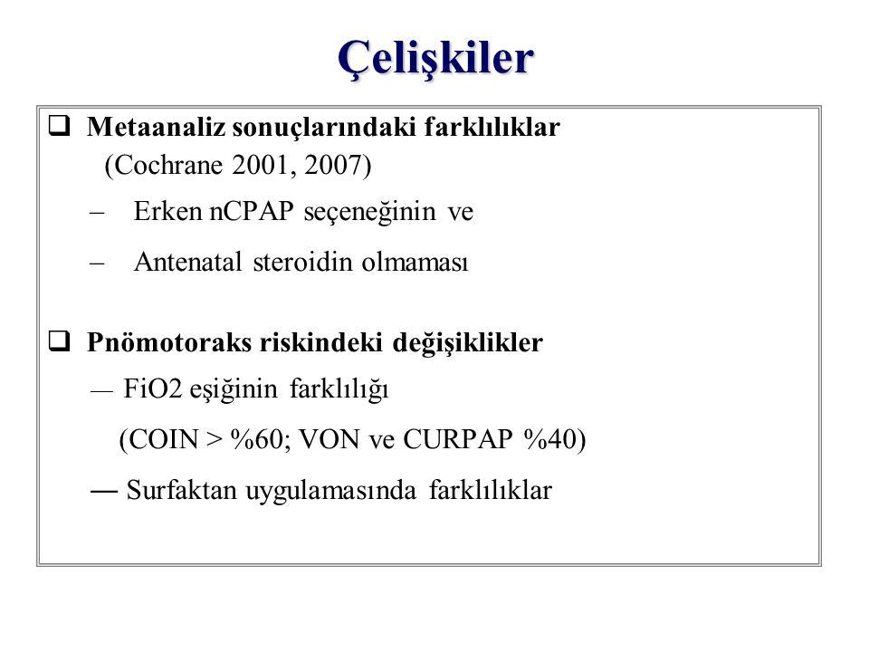 Çelişkiler  Metaanaliz sonuçlarındaki farklılıklar (Cochrane 2001, 2007) –Erken nCPAP seçeneğinin ve –Antenatal steroidin olmaması  Pnömotoraks risk