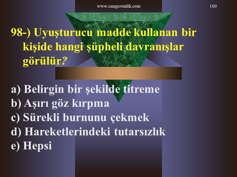 www.canguvenlik.com100 98-) Uyuşturucu madde kullanan bir kişide hangi şüpheli davranışlar görülür? a) Belirgin bir şekilde titreme b) Aşırı göz kırpm
