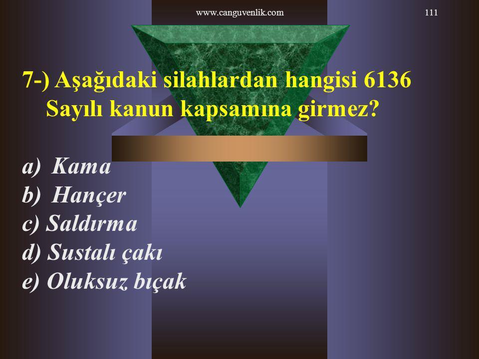 www.canguvenlik.com111 7-) Aşağıdaki silahlardan hangisi 6136 Sayılı kanun kapsamına girmez? a) Kama b) Hançer c) Saldırma d) Sustalı çakı e) Oluksuz