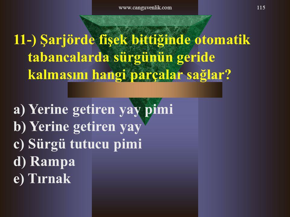 www.canguvenlik.com115 11-) Şarjörde fişek bittiğinde otomatik tabancalarda sürgünün geride kalmasını hangi parçalar sağlar? a) Yerine getiren yay pim