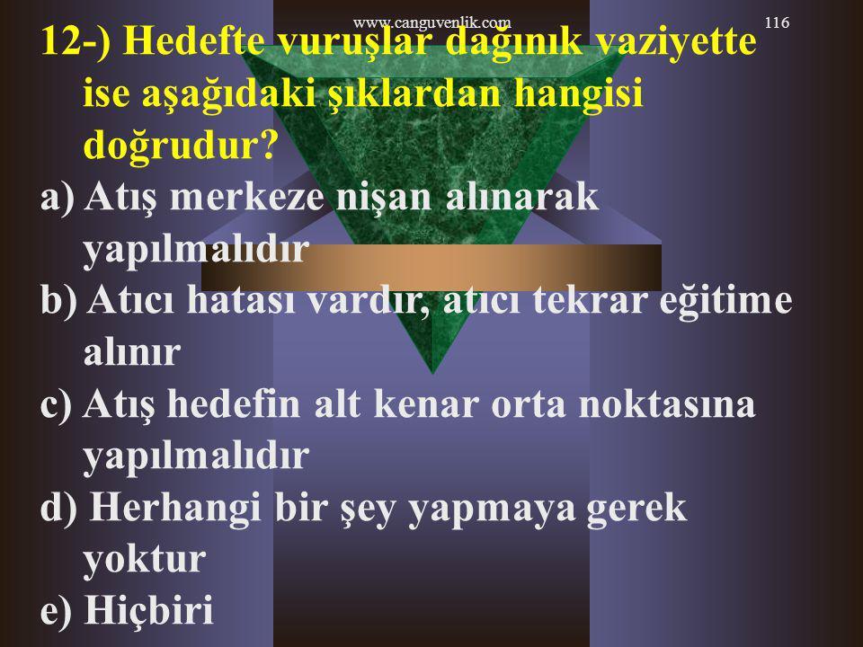 www.canguvenlik.com116 12-) Hedefte vuruşlar dağınık vaziyette ise aşağıdaki şıklardan hangisi doğrudur? a) Atış merkeze nişan alınarak yapılmalıdır b