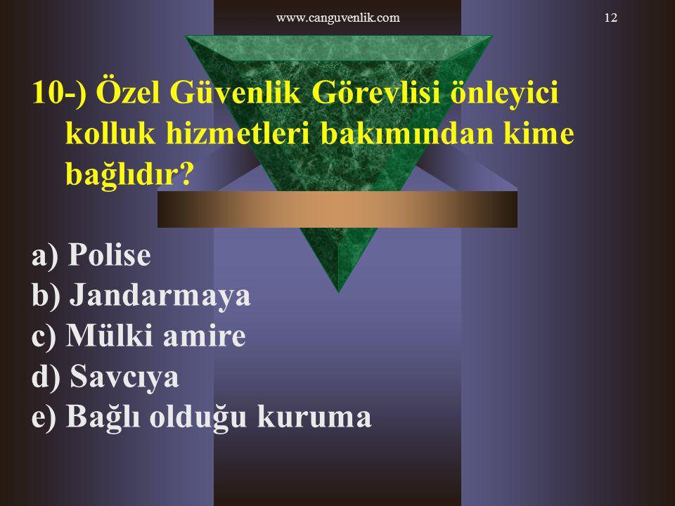 www.canguvenlik.com12 10-) Özel Güvenlik Görevlisi önleyici kolluk hizmetleri bakımından kime bağlıdır? a) Polise b) Jandarmaya c) Mülki amire d) Savc