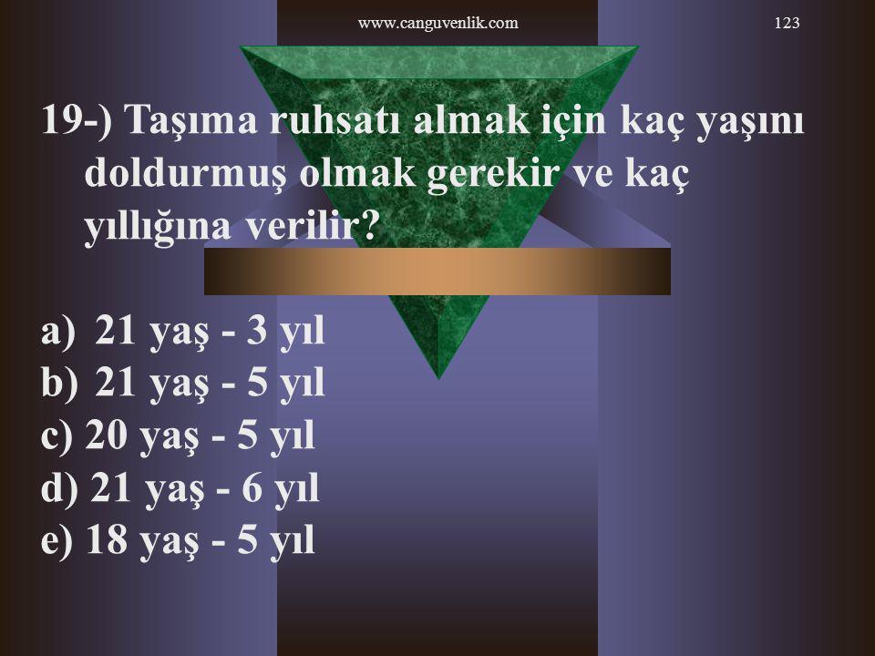 www.canguvenlik.com123 19-) Taşıma ruhsatı almak için kaç yaşını doldurmuş olmak gerekir ve kaç yıllığına verilir? a) 21 yaş - 3 yıl b) 21 yaş - 5 yıl
