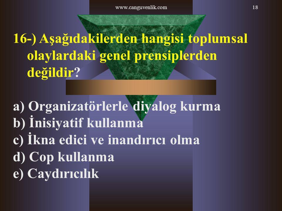 www.canguvenlik.com18 16-) Aşağıdakilerden hangisi toplumsal olaylardaki genel prensiplerden değildir? a) Organizatörlerle diyalog kurma b) İnisiyatif