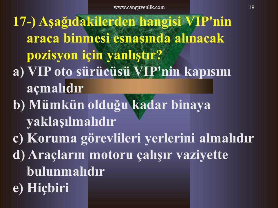 www.canguvenlik.com19 17-) Aşağıdakilerden hangisi VIP'nin araca binmesi esnasında alınacak pozisyon için yanlıştır? a) VIP oto sürücüsü VIP'nin kapıs