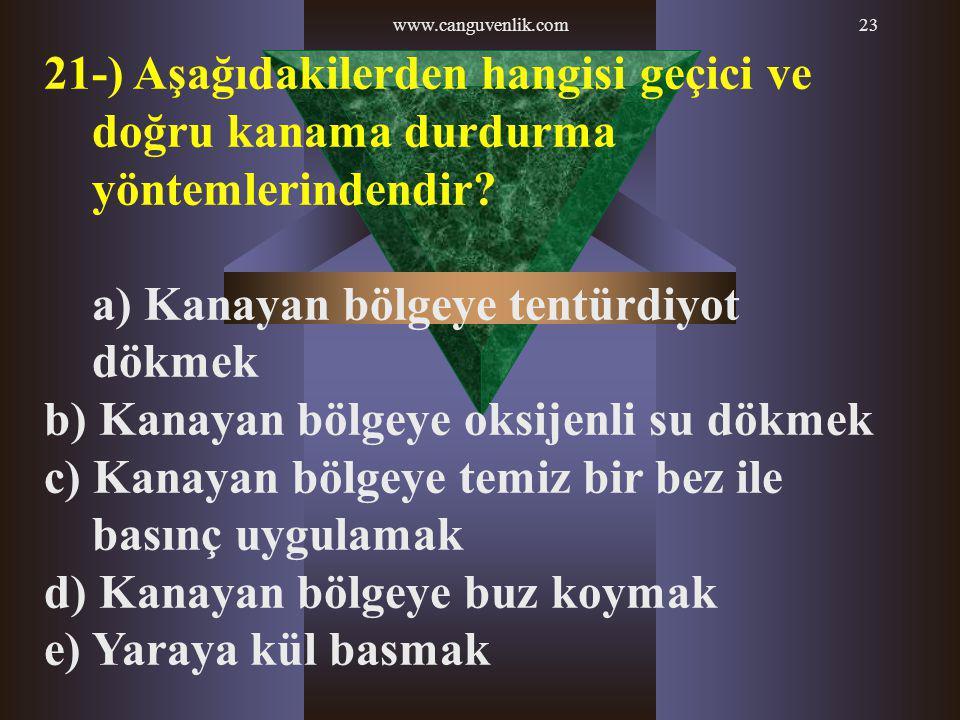 www.canguvenlik.com23 21-) Aşağıdakilerden hangisi geçici ve doğru kanama durdurma yöntemlerindendir? a) Kanayan bölgeye tentürdiyot dökmek b) Kanayan