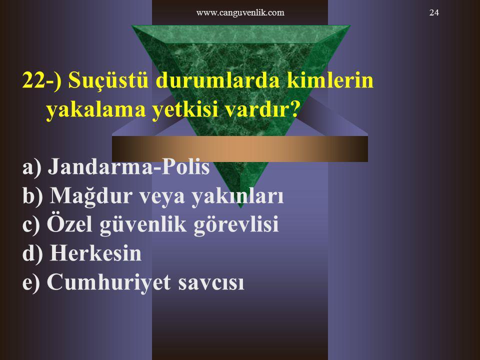 www.canguvenlik.com24 22-) Suçüstü durumlarda kimlerin yakalama yetkisi vardır? a) Jandarma-Polis b) Mağdur veya yakınları c) Özel güvenlik görevlisi