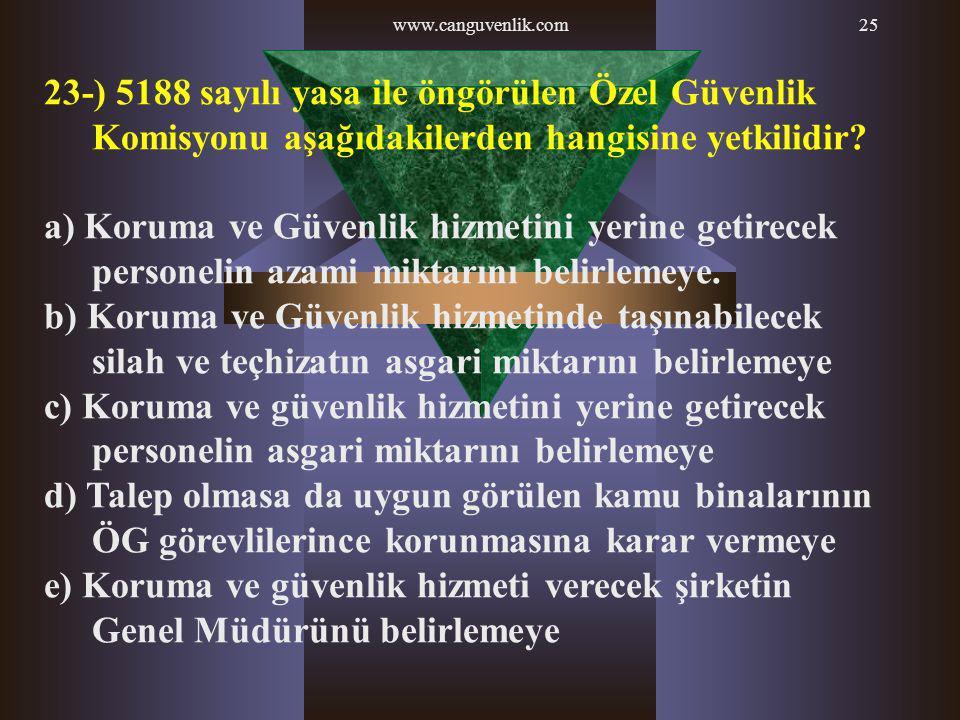 www.canguvenlik.com25 23-) 5188 sayılı yasa ile öngörülen Özel Güvenlik Komisyonu aşağıdakilerden hangisine yetkilidir? a) Koruma ve Güvenlik hizmetin