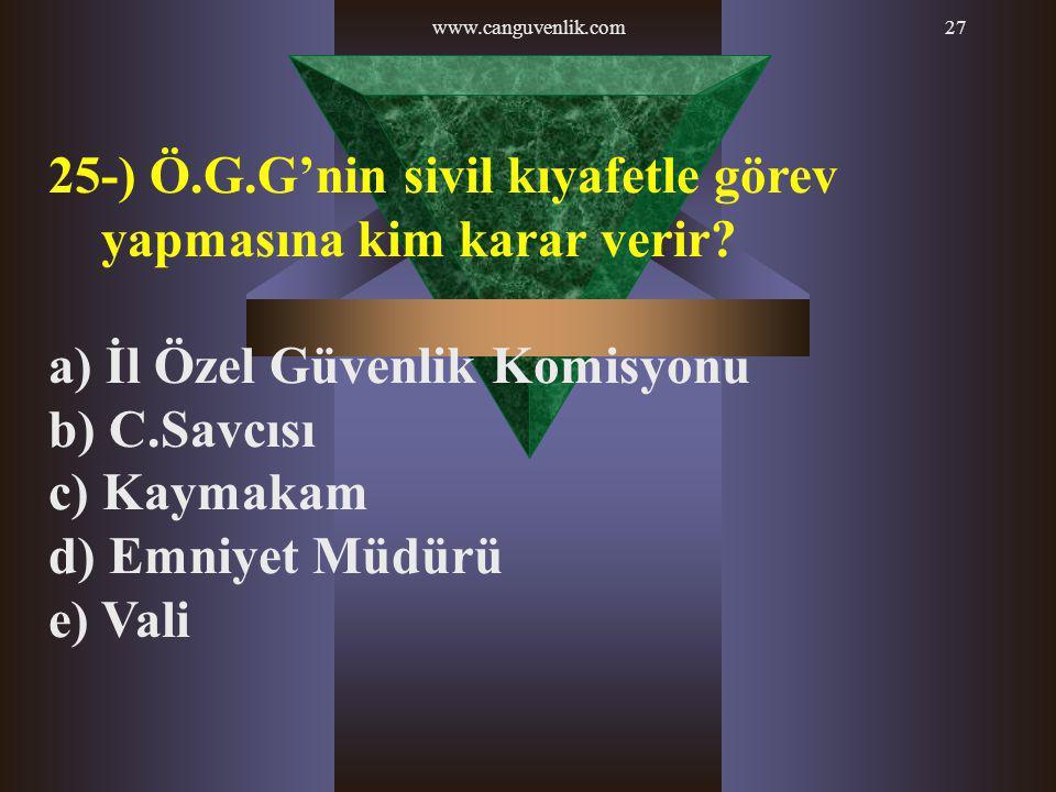 www.canguvenlik.com27 25-) Ö.G.G'nin sivil kıyafetle görev yapmasına kim karar verir? a) İl Özel Güvenlik Komisyonu b) C.Savcısı c) Kaymakam d) Emniye