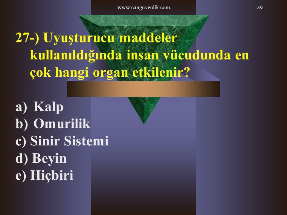 www.canguvenlik.com29 27-) Uyuşturucu maddeler kullanıldığında insan vücudunda en çok hangi organ etkilenir? a) Kalp b) Omurilik c) Sinir Sistemi d) B