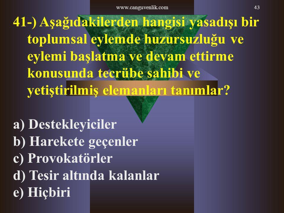 www.canguvenlik.com43 41-) Aşağıdakilerden hangisi yasadışı bir toplumsal eylemde huzursuzluğu ve eylemi başlatma ve devam ettirme konusunda tecrübe s