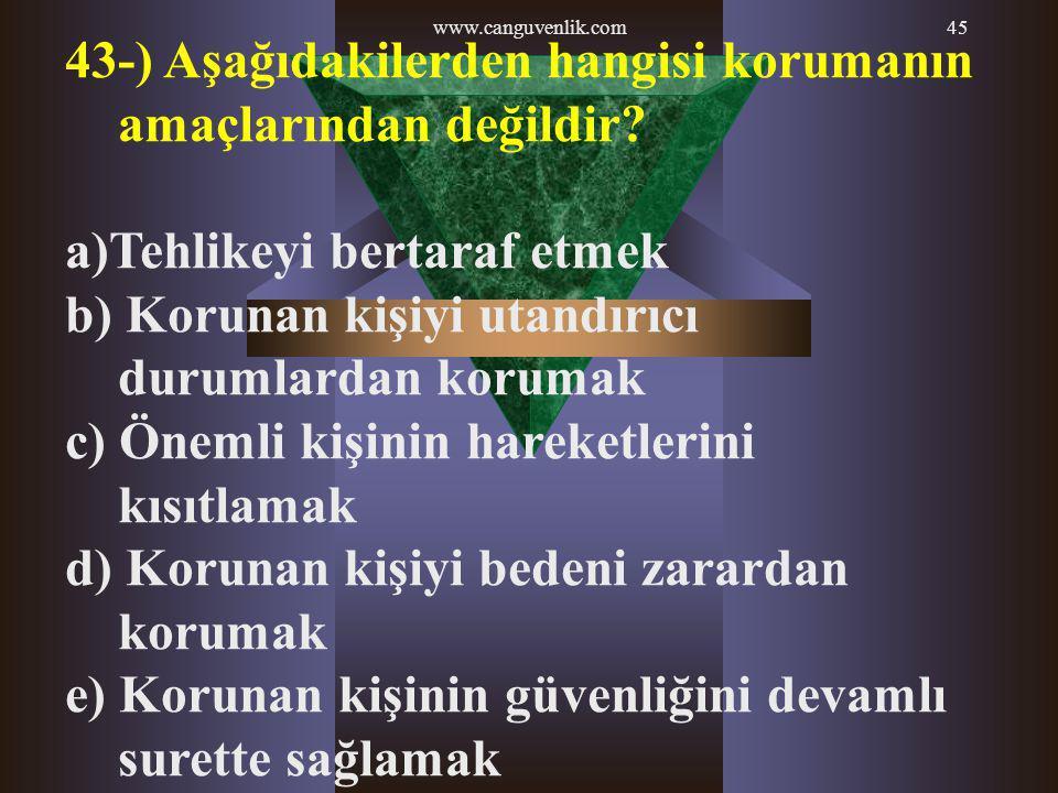 www.canguvenlik.com45 43-) Aşağıdakilerden hangisi korumanın amaçlarından değildir? a)Tehlikeyi bertaraf etmek b) Korunan kişiyi utandırıcı durumlarda