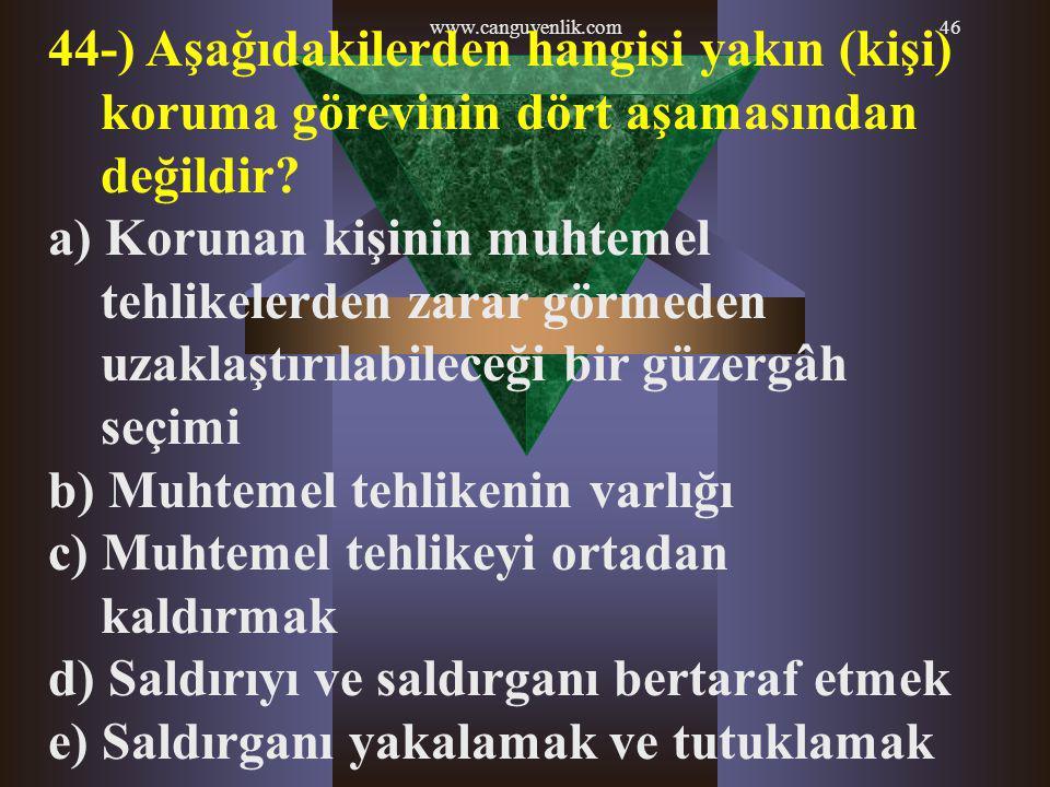 www.canguvenlik.com46 44-) Aşağıdakilerden hangisi yakın (kişi) koruma görevinin dört aşamasından değildir? a) Korunan kişinin muhtemel tehlikelerden