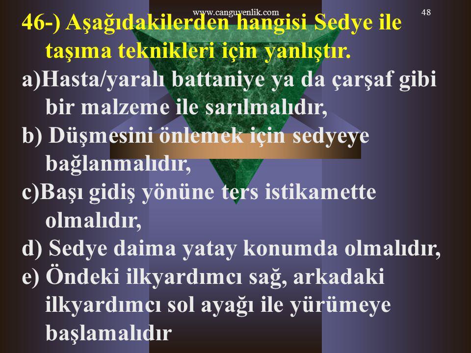 www.canguvenlik.com48 46-) Aşağıdakilerden hangisi Sedye ile taşıma teknikleri için yanlıştır. a)Hasta/yaralı battaniye ya da çarşaf gibi bir malzeme