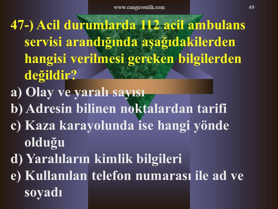 www.canguvenlik.com49 47-) Acil durumlarda 112 acil ambulans servisi arandığında aşağıdakilerden hangisi verilmesi gereken bilgilerden değildir? a) Ol