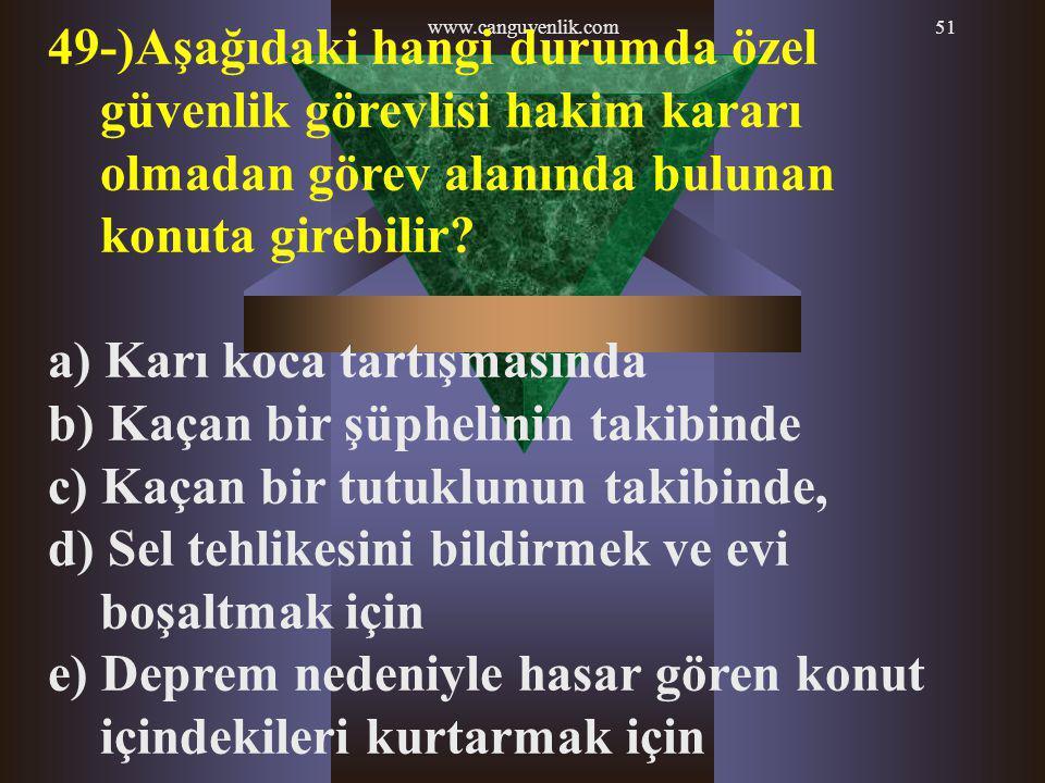 www.canguvenlik.com51 49-)Aşağıdaki hangi durumda özel güvenlik görevlisi hakim kararı olmadan görev alanında bulunan konuta girebilir? a) Karı koca t