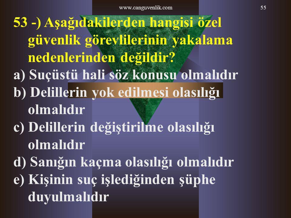 www.canguvenlik.com55 53 -) Aşağıdakilerden hangisi özel güvenlik görevlilerinin yakalama nedenlerinden değildir? a) Suçüstü hali söz konusu olmalıdır