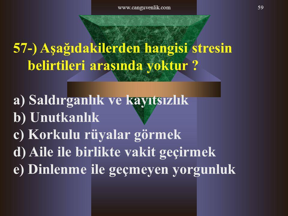 www.canguvenlik.com59 57-) Aşağıdakilerden hangisi stresin belirtileri arasında yoktur ? a) Saldırganlık ve kayıtsızlık b) Unutkanlık c) Korkulu rüyal