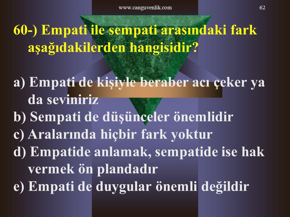 www.canguvenlik.com62 60-) Empati ile sempati arasındaki fark aşağıdakilerden hangisidir? a) Empati de kişiyle beraber acı çeker ya da seviniriz b) Se