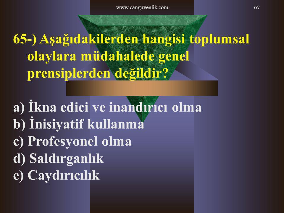 www.canguvenlik.com67 65-) Aşağıdakilerden hangisi toplumsal olaylara müdahalede genel prensiplerden değildir? a) İkna edici ve inandırıcı olma b) İni
