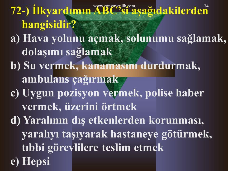 www.canguvenlik.com74 72-) İlkyardımın ABC'si aşağıdakilerden hangisidir? a) Hava yolunu açmak, solunumu sağlamak, dolaşımı sağlamak b) Su vermek, kan