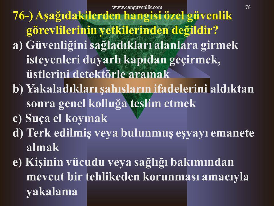 www.canguvenlik.com78 76-) Aşağıdakilerden hangisi özel güvenlik görevlilerinin yetkilerinden değildir? a) Güvenliğini sağladıkları alanlara girmek is