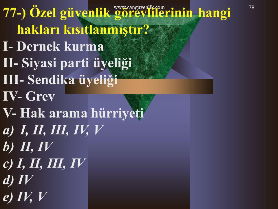www.canguvenlik.com79 77-) Özel güvenlik görevlilerinin hangi hakları kısıtlanmıştır? I- Dernek kurma II- Siyasi parti üyeliği III- Sendika üyeliği IV