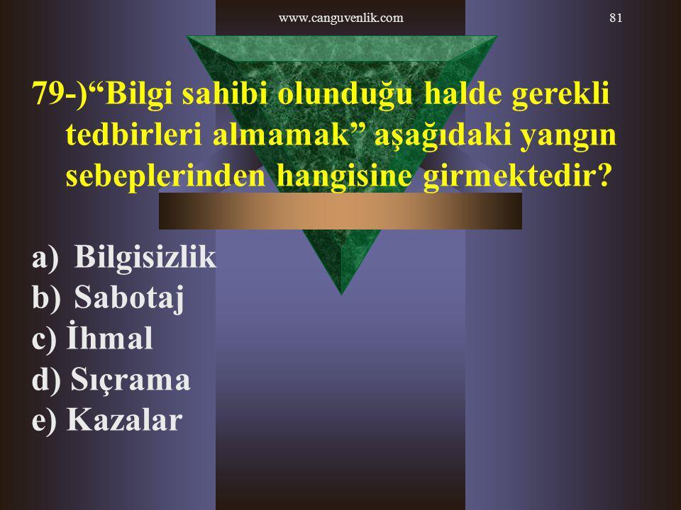 """www.canguvenlik.com81 79-)""""Bilgi sahibi olunduğu halde gerekli tedbirleri almamak"""" aşağıdaki yangın sebeplerinden hangisine girmektedir? a) Bilgisizli"""