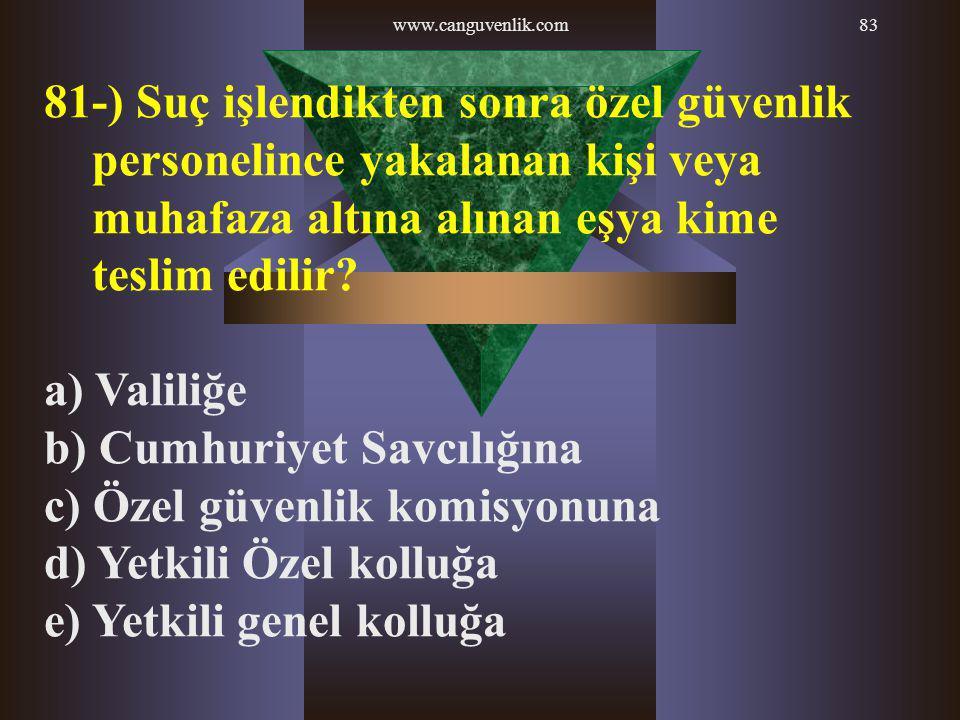 www.canguvenlik.com83 81-) Suç işlendikten sonra özel güvenlik personelince yakalanan kişi veya muhafaza altına alınan eşya kime teslim edilir? a) Val