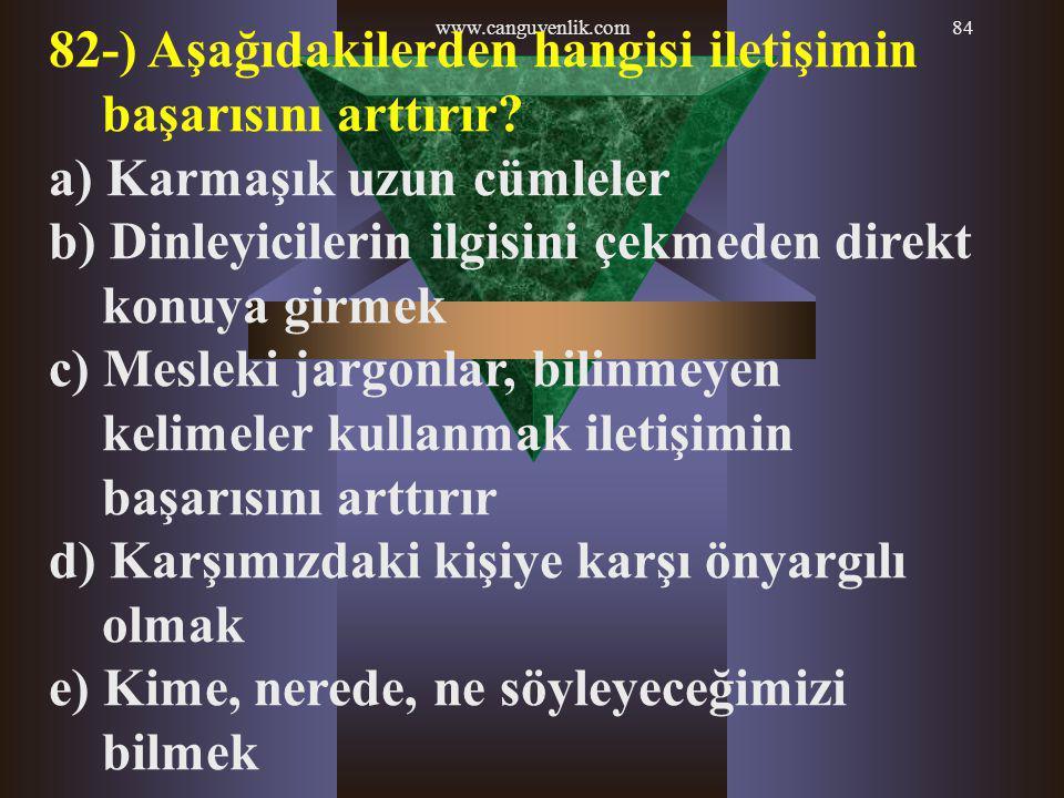 www.canguvenlik.com84 82-) Aşağıdakilerden hangisi iletişimin başarısını arttırır? a) Karmaşık uzun cümleler b) Dinleyicilerin ilgisini çekmeden direk