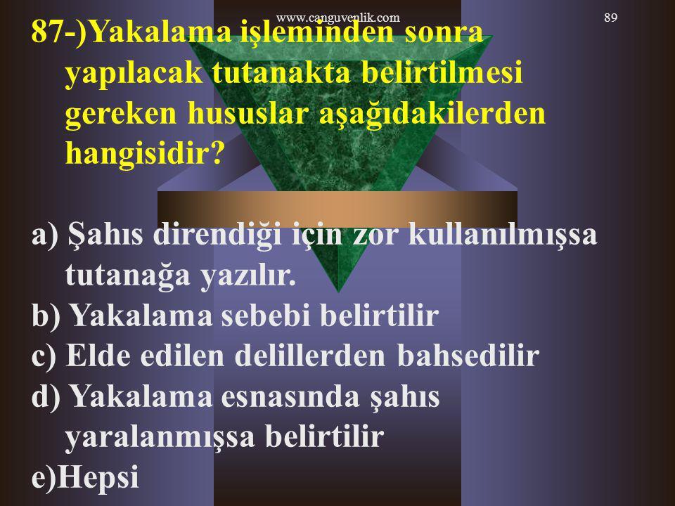www.canguvenlik.com89 87-)Yakalama işleminden sonra yapılacak tutanakta belirtilmesi gereken hususlar aşağıdakilerden hangisidir? a) Şahıs direndiği i