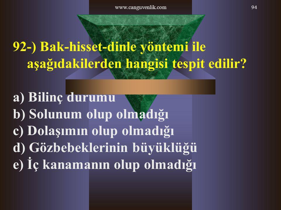 www.canguvenlik.com94 92-) Bak-hisset-dinle yöntemi ile aşağıdakilerden hangisi tespit edilir? a) Bilinç durumu b) Solunum olup olmadığı c) Dolaşımın