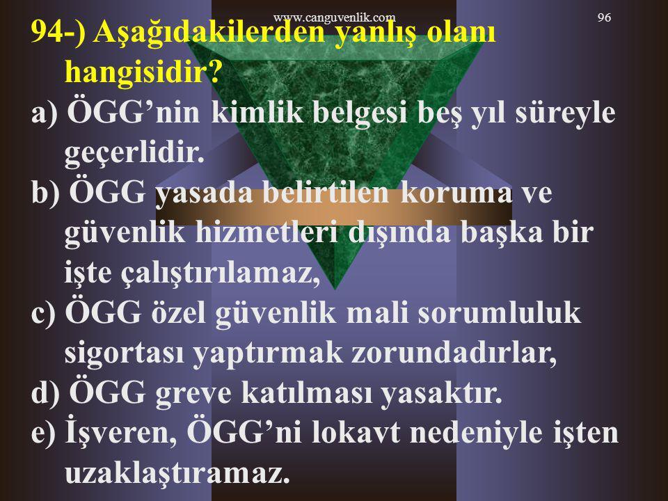 www.canguvenlik.com96 94-) Aşağıdakilerden yanlış olanı hangisidir? a) ÖGG'nin kimlik belgesi beş yıl süreyle geçerlidir. b) ÖGG yasada belirtilen kor